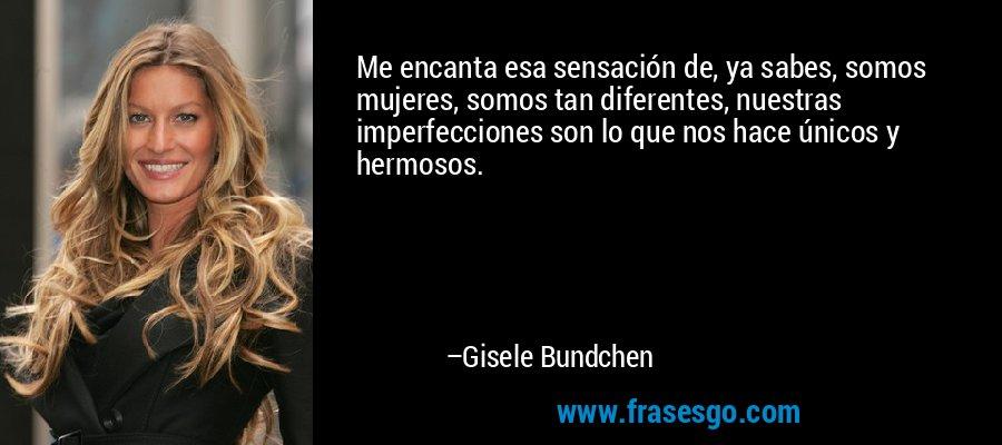 Me encanta esa sensación de, ya sabes, somos mujeres, somos tan diferentes, nuestras imperfecciones son lo que nos hace únicos y hermosos. – Gisele Bundchen