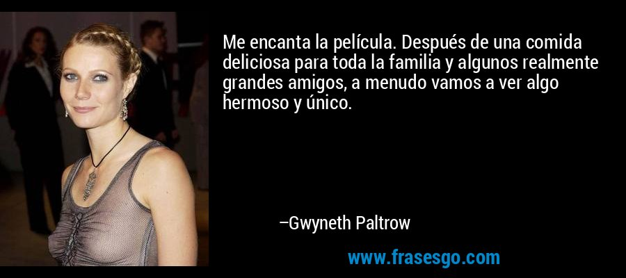 Me encanta la película. Después de una comida deliciosa para toda la familia y algunos realmente grandes amigos, a menudo vamos a ver algo hermoso y único. – Gwyneth Paltrow