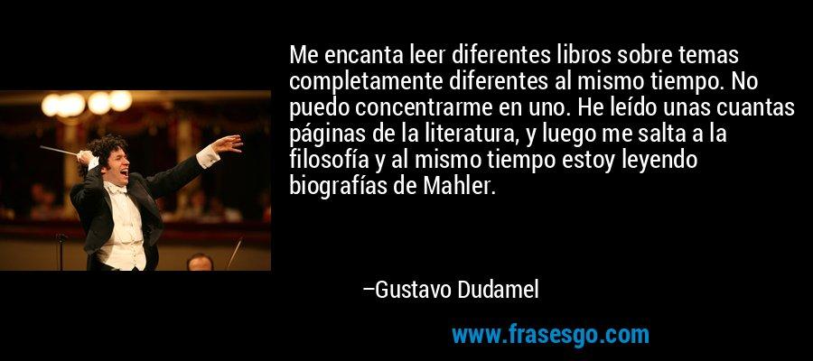 Me encanta leer diferentes libros sobre temas completamente diferentes al mismo tiempo. No puedo concentrarme en uno. He leído unas cuantas páginas de la literatura, y luego me salta a la filosofía y al mismo tiempo estoy leyendo biografías de Mahler. – Gustavo Dudamel