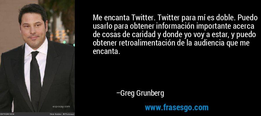 Me encanta Twitter. Twitter para mí es doble. Puedo usarlo para obtener información importante acerca de cosas de caridad y donde yo voy a estar, y puedo obtener retroalimentación de la audiencia que me encanta. – Greg Grunberg