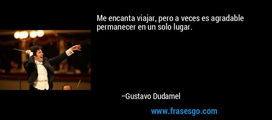 Me encanta viajar, pero a veces es agradable permanecer en un solo lugar. – Gustavo Dudamel
