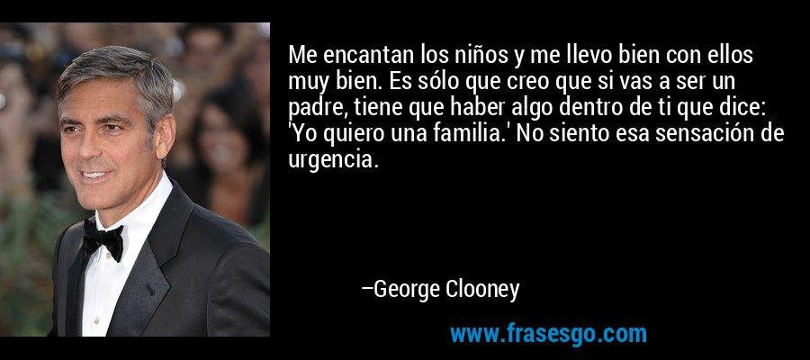 Me encantan los niños y me llevo bien con ellos muy bien. Es sólo que creo que si vas a ser un padre, tiene que haber algo dentro de ti que dice: 'Yo quiero una familia.' No siento esa sensación de urgencia. – George Clooney