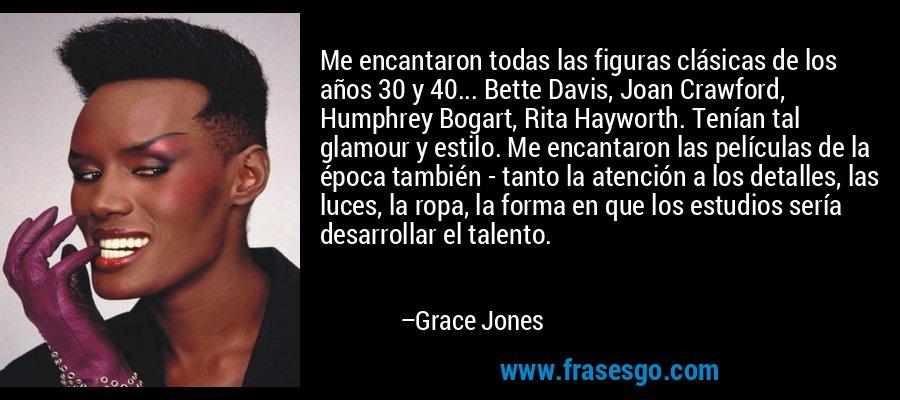 Me encantaron todas las figuras clásicas de los años 30 y 40... Bette Davis, Joan Crawford, Humphrey Bogart, Rita Hayworth. Tenían tal glamour y estilo. Me encantaron las películas de la época también - tanto la atención a los detalles, las luces, la ropa, la forma en que los estudios sería desarrollar el talento. – Grace Jones