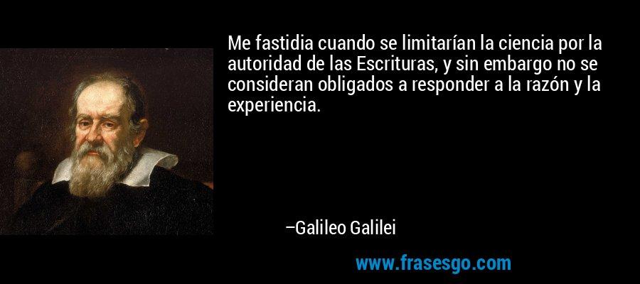Me fastidia cuando se limitarían la ciencia por la autoridad de las Escrituras, y sin embargo no se consideran obligados a responder a la razón y la experiencia. – Galileo Galilei
