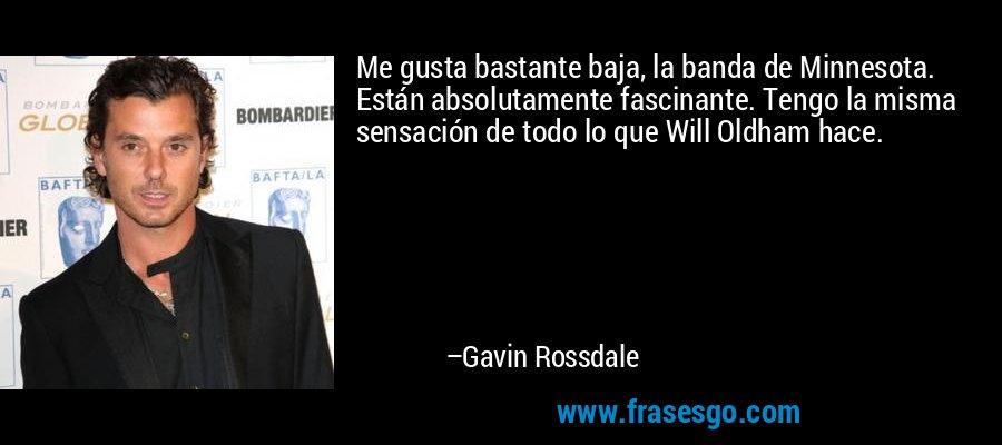 Me gusta bastante baja, la banda de Minnesota. Están absolutamente fascinante. Tengo la misma sensación de todo lo que Will Oldham hace. – Gavin Rossdale