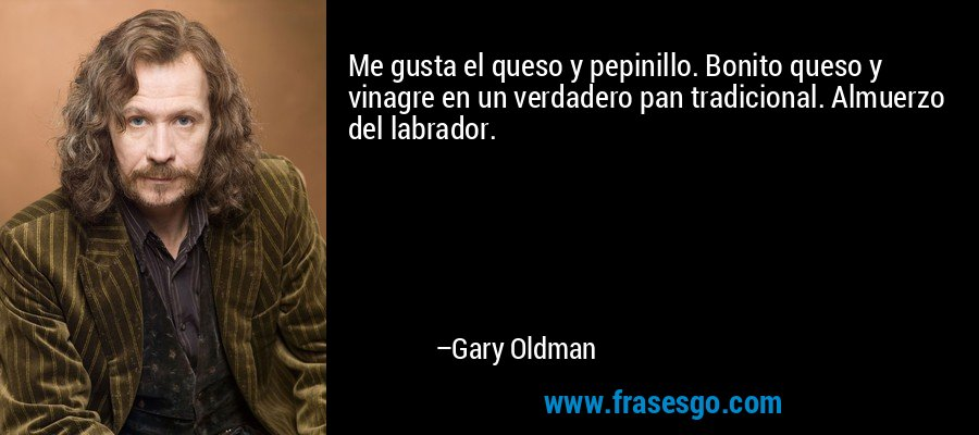Me gusta el queso y pepinillo. Bonito queso y vinagre en un verdadero pan tradicional. Almuerzo del labrador. – Gary Oldman