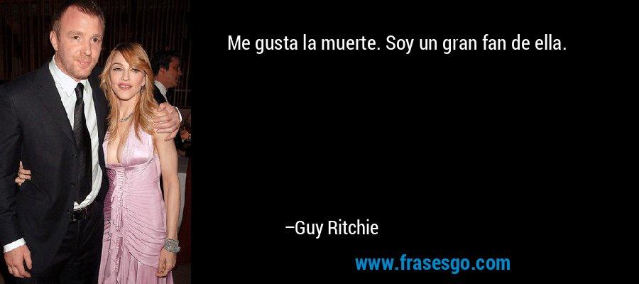 Me gusta la muerte. Soy un gran fan de ella. – Guy Ritchie