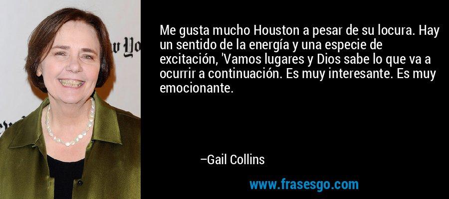 Me gusta mucho Houston a pesar de su locura. Hay un sentido de la energía y una especie de excitación, 'Vamos lugares y Dios sabe lo que va a ocurrir a continuación. Es muy interesante. Es muy emocionante. – Gail Collins