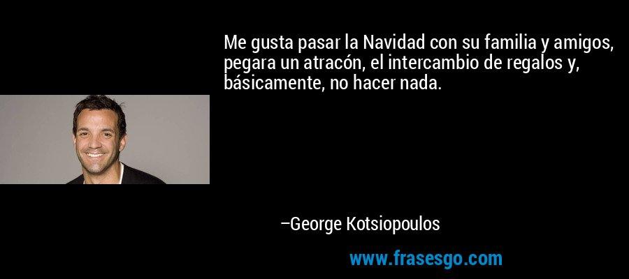 Me gusta pasar la Navidad con su familia y amigos, pegara un atracón, el intercambio de regalos y, básicamente, no hacer nada. – George Kotsiopoulos
