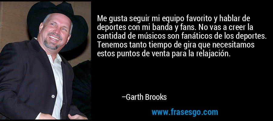 Me gusta seguir mi equipo favorito y hablar de deportes con mi banda y fans. No vas a creer la cantidad de músicos son fanáticos de los deportes. Tenemos tanto tiempo de gira que necesitamos estos puntos de venta para la relajación. – Garth Brooks