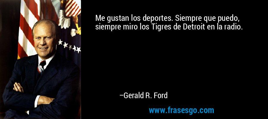 Me gustan los deportes. Siempre que puedo, siempre miro los Tigres de Detroit en la radio. – Gerald R. Ford