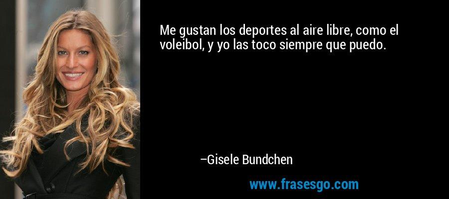Me gustan los deportes al aire libre, como el voleibol, y yo las toco siempre que puedo. – Gisele Bundchen