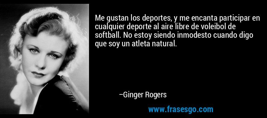 Me gustan los deportes, y me encanta participar en cualquier deporte al aire libre de voleibol de softball. No estoy siendo inmodesto cuando digo que soy un atleta natural. – Ginger Rogers