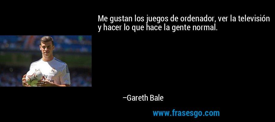 Me gustan los juegos de ordenador, ver la televisión y hacer lo que hace la gente normal. – Gareth Bale