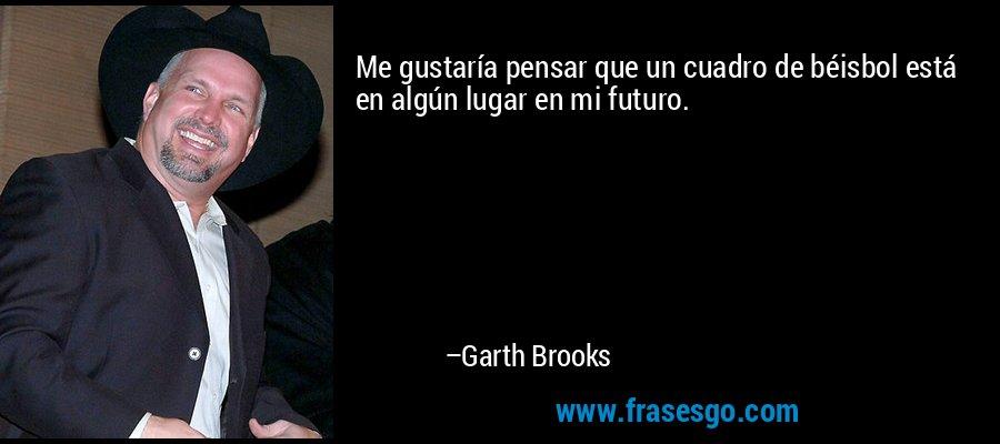 Me gustaría pensar que un cuadro de béisbol está en algún lugar en mi futuro. – Garth Brooks