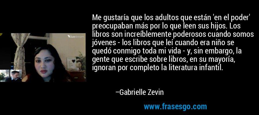 Me gustaría que los adultos que están 'en el poder' preocupaban más por lo que leen sus hijos. Los libros son increíblemente poderosos cuando somos jóvenes - los libros que leí cuando era niño se quedó conmigo toda mi vida - y, sin embargo, la gente que escribe sobre libros, en su mayoría, ignoran por completo la literatura infantil. – Gabrielle Zevin