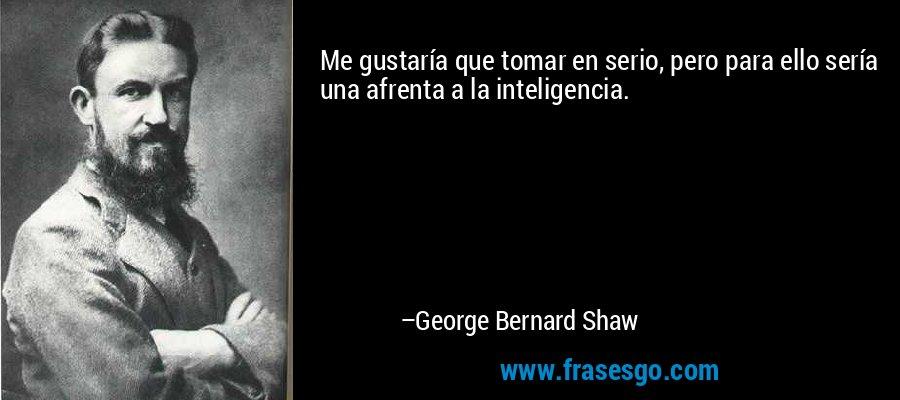 Me gustaría que tomar en serio, pero para ello sería una afrenta a la inteligencia. – George Bernard Shaw