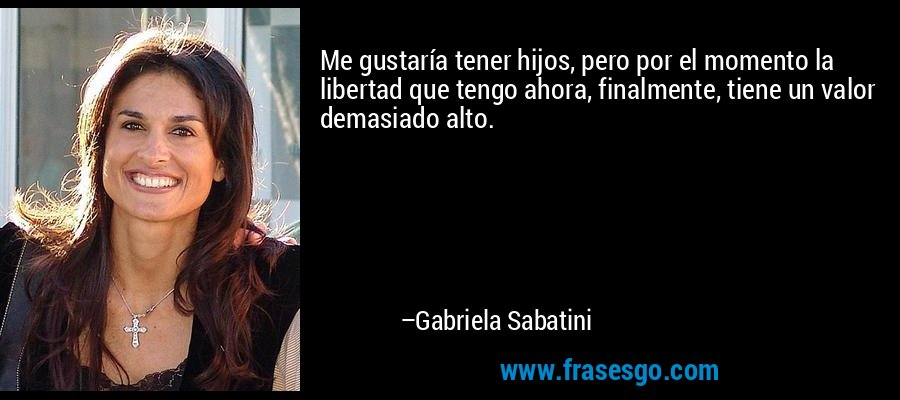 Me gustaría tener hijos, pero por el momento la libertad que tengo ahora, finalmente, tiene un valor demasiado alto. – Gabriela Sabatini
