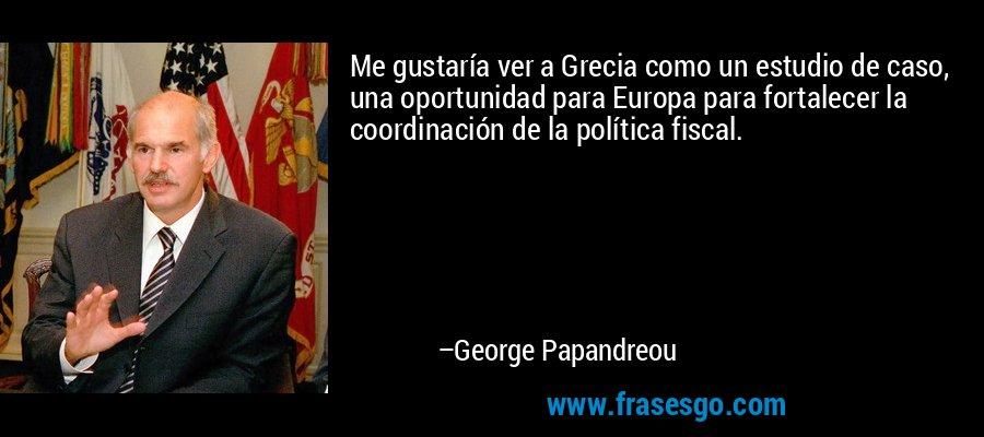 Me gustaría ver a Grecia como un estudio de caso, una oportunidad para Europa para fortalecer la coordinación de la política fiscal. – George Papandreou