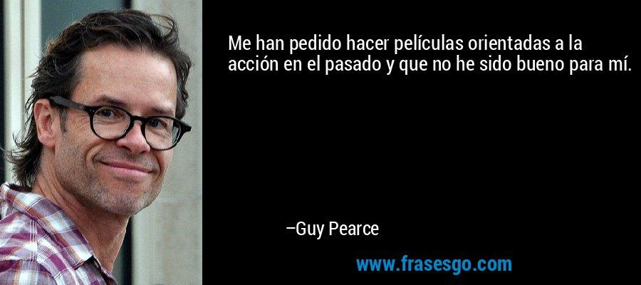 Me han pedido hacer películas orientadas a la acción en el pasado y que no he sido bueno para mí. – Guy Pearce