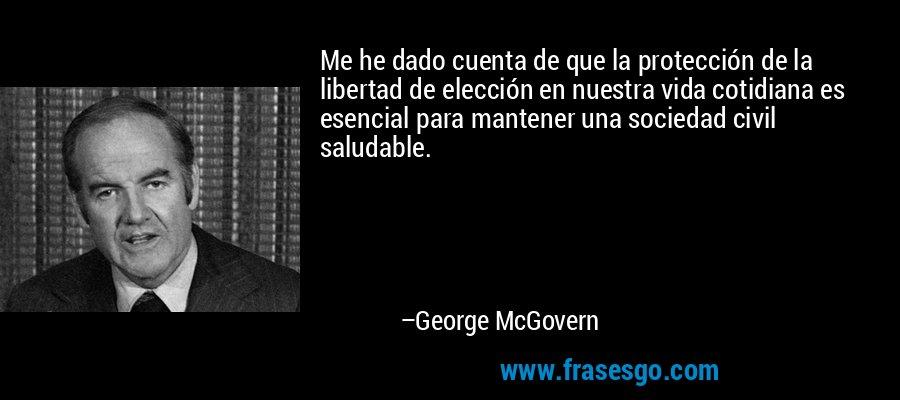 Me he dado cuenta de que la protección de la libertad de elección en nuestra vida cotidiana es esencial para mantener una sociedad civil saludable. – George McGovern
