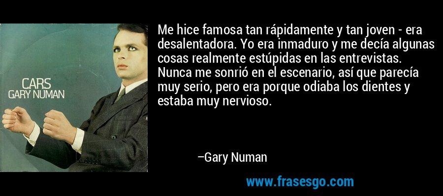 Me hice famosa tan rápidamente y tan joven - era desalentadora. Yo era inmaduro y me decía algunas cosas realmente estúpidas en las entrevistas. Nunca me sonrió en el escenario, así que parecía muy serio, pero era porque odiaba los dientes y estaba muy nervioso. – Gary Numan