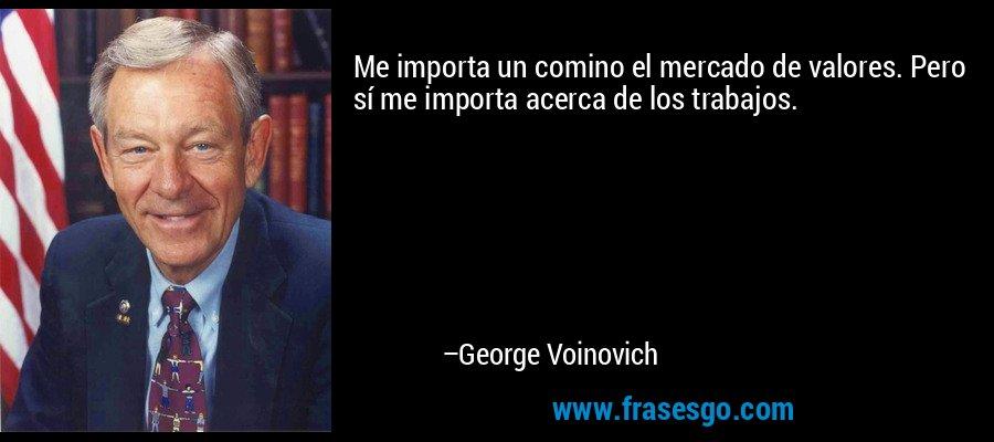 Me importa un comino el mercado de valores. Pero sí me importa acerca de los trabajos. – George Voinovich