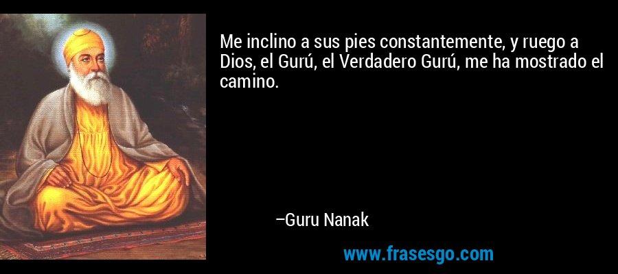 Me inclino a sus pies constantemente, y ruego a Dios, el Gurú, el Verdadero Gurú, me ha mostrado el camino. – Guru Nanak