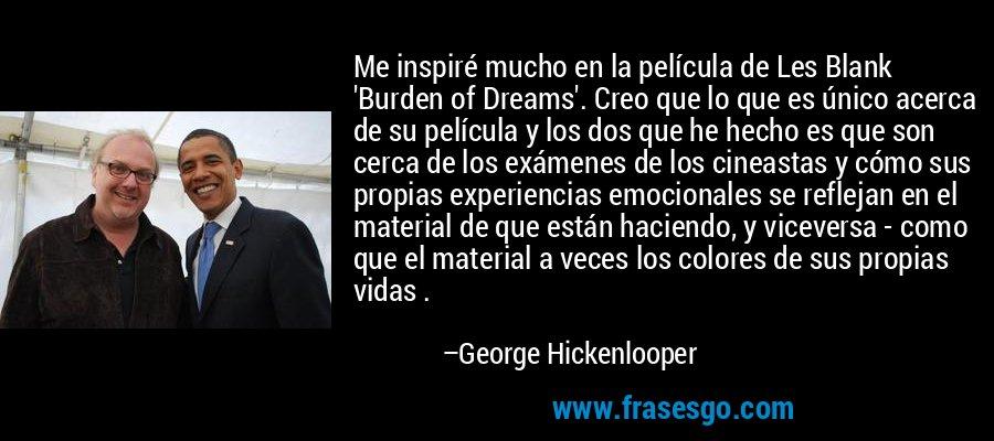 Me inspiré mucho en la película de Les Blank 'Burden of Dreams'. Creo que lo que es único acerca de su película y los dos que he hecho es que son cerca de los exámenes de los cineastas y cómo sus propias experiencias emocionales se reflejan en el material de que están haciendo, y viceversa - como que el material a veces los colores de sus propias vidas . – George Hickenlooper