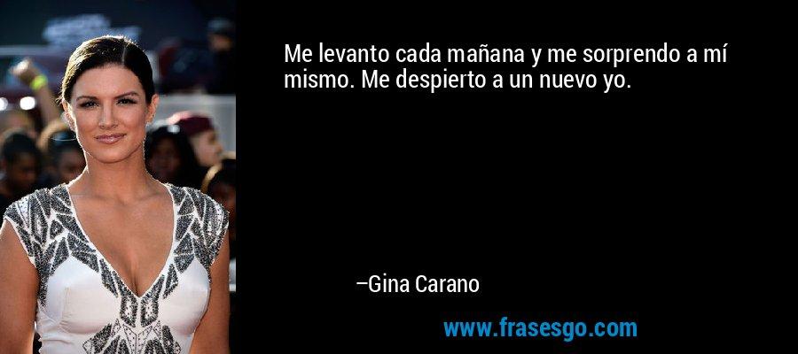 Me levanto cada mañana y me sorprendo a mí mismo. Me despierto a un nuevo yo. – Gina Carano
