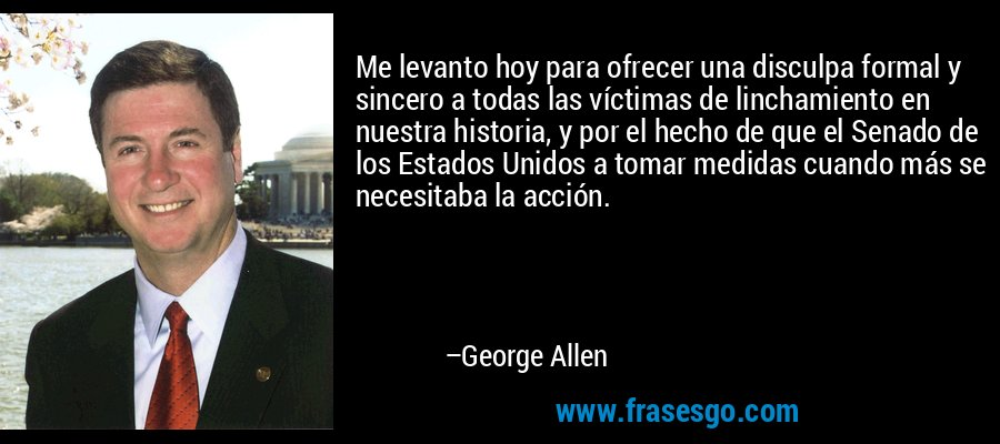Me levanto hoy para ofrecer una disculpa formal y sincero a todas las víctimas de linchamiento en nuestra historia, y por el hecho de que el Senado de los Estados Unidos a tomar medidas cuando más se necesitaba la acción. – George Allen