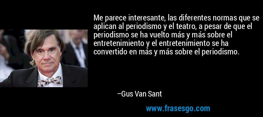 Me parece interesante, las diferentes normas que se aplican al periodismo y el teatro, a pesar de que el periodismo se ha vuelto más y más sobre el entretenimiento y el entretenimiento se ha convertido en más y más sobre el periodismo. – Gus Van Sant