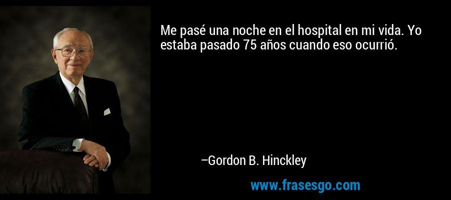 Me pasé una noche en el hospital en mi vida. Yo estaba pasado 75 años cuando eso ocurrió. – Gordon B. Hinckley