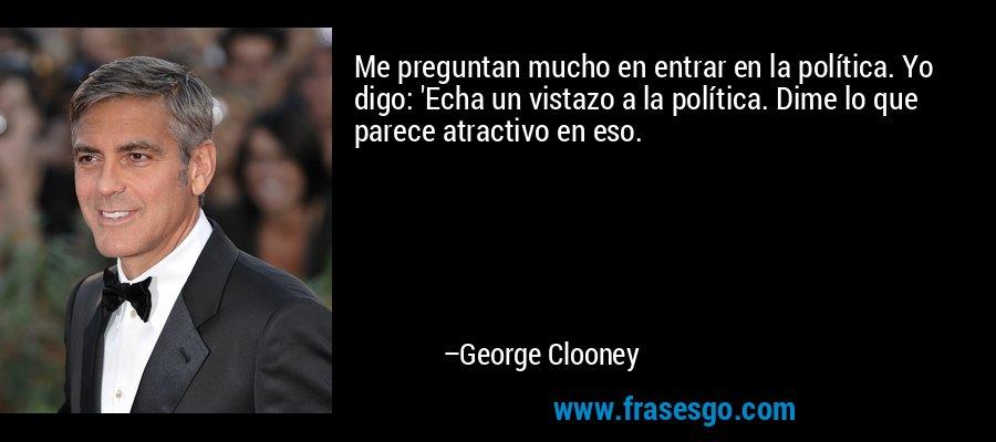 Me preguntan mucho en entrar en la política. Yo digo: 'Echa un vistazo a la política. Dime lo que parece atractivo en eso. – George Clooney
