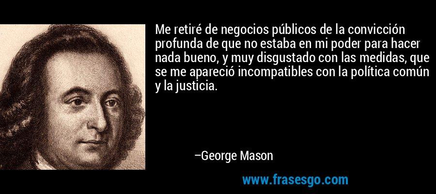 Me retiré de negocios públicos de la convicción profunda de que no estaba en mi poder para hacer nada bueno, y muy disgustado con las medidas, que se me apareció incompatibles con la política común y la justicia. – George Mason