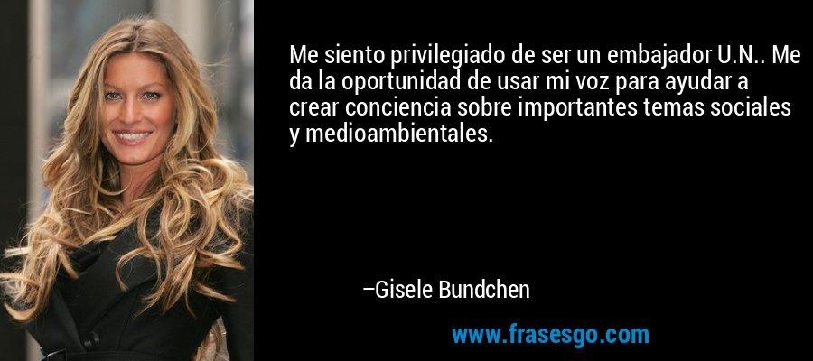 Me siento privilegiado de ser un embajador U.N.. Me da la oportunidad de usar mi voz para ayudar a crear conciencia sobre importantes temas sociales y medioambientales. – Gisele Bundchen