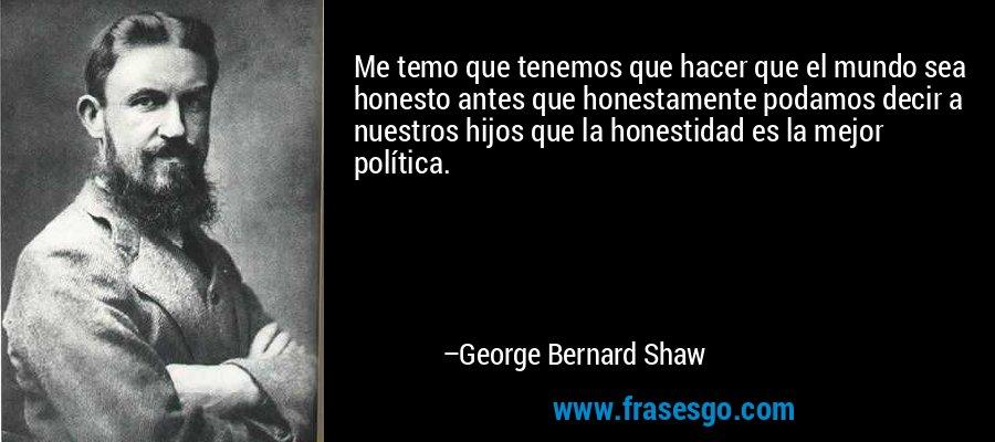 Me temo que tenemos que hacer que el mundo sea honesto antes que honestamente podamos decir a nuestros hijos que la honestidad es la mejor política. – George Bernard Shaw