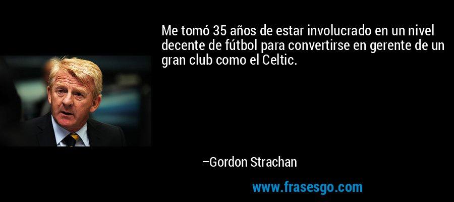 Me tomó 35 años de estar involucrado en un nivel decente de fútbol para convertirse en gerente de un gran club como el Celtic. – Gordon Strachan