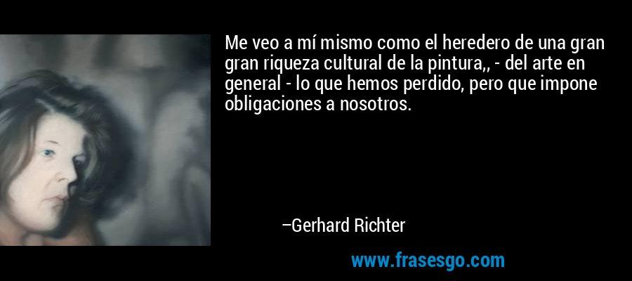 Me veo a mí mismo como el heredero de una gran gran riqueza cultural de la pintura,, - del arte en general - lo que hemos perdido, pero que impone obligaciones a nosotros. – Gerhard Richter