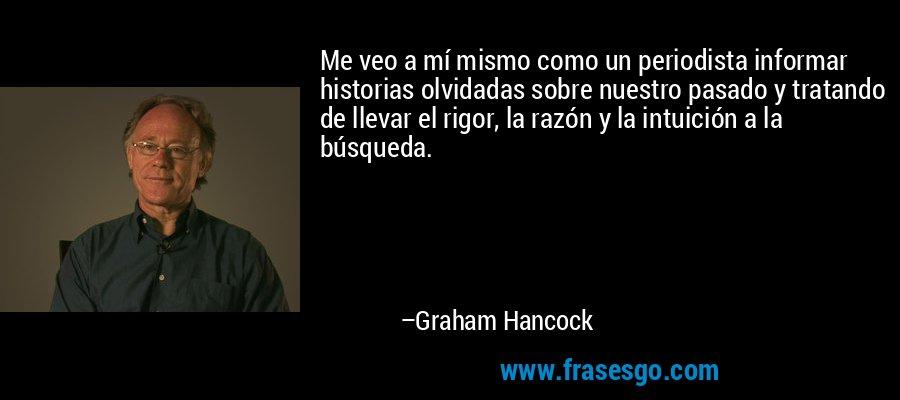Me veo a mí mismo como un periodista informar historias olvidadas sobre nuestro pasado y tratando de llevar el rigor, la razón y la intuición a la búsqueda. – Graham Hancock