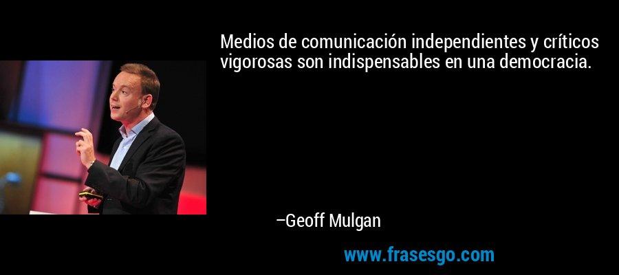 Medios de comunicación independientes y críticos vigorosas son indispensables en una democracia. – Geoff Mulgan