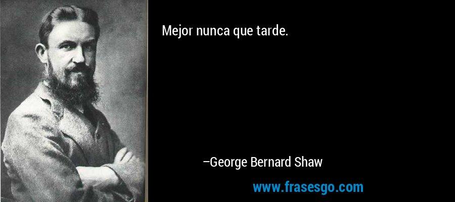 Mejor nunca que tarde. – George Bernard Shaw