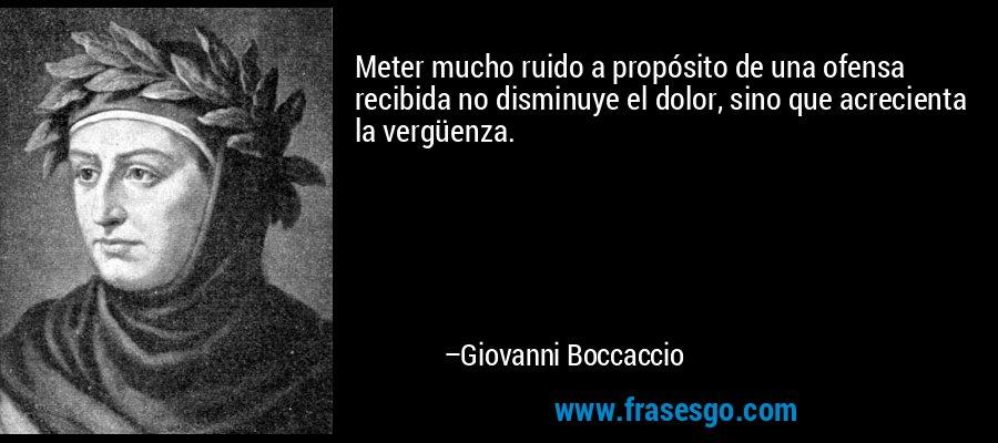 Meter mucho ruido a propósito de una ofensa recibida no disminuye el dolor, sino que acrecienta la vergüenza. – Giovanni Boccaccio