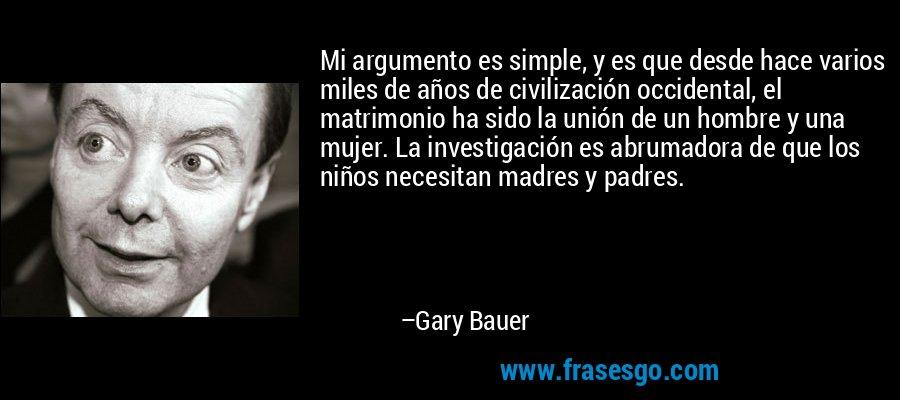 Mi argumento es simple, y es que desde hace varios miles de años de civilización occidental, el matrimonio ha sido la unión de un hombre y una mujer. La investigación es abrumadora de que los niños necesitan madres y padres. – Gary Bauer
