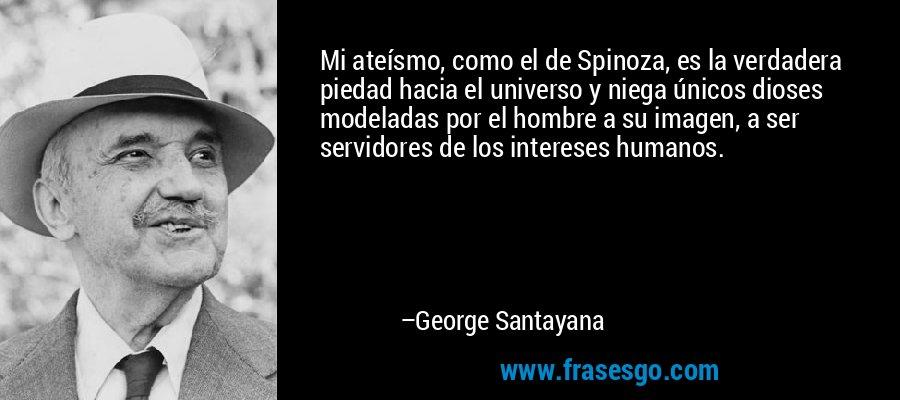Mi ateísmo, como el de Spinoza, es la verdadera piedad hacia el universo y niega únicos dioses modeladas por el hombre a su imagen, a ser servidores de los intereses humanos. – George Santayana