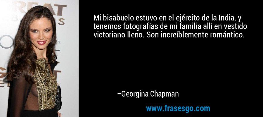 Mi bisabuelo estuvo en el ejército de la India, y tenemos fotografías de mi familia allí en vestido victoriano lleno. Son increíblemente romántico. – Georgina Chapman