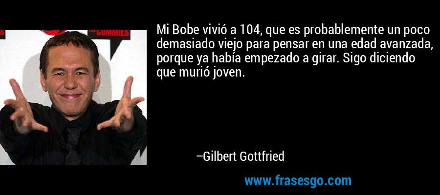 Mi Bobe vivió a 104, que es probablemente un poco demasiado viejo para pensar en una edad avanzada, porque ya había empezado a girar. Sigo diciendo que murió joven. – Gilbert Gottfried