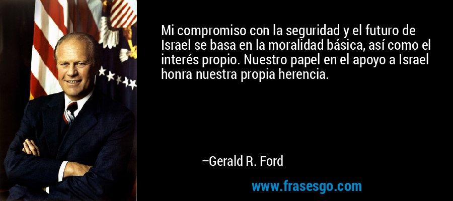 Mi compromiso con la seguridad y el futuro de Israel se basa en la moralidad básica, así como el interés propio. Nuestro papel en el apoyo a Israel honra nuestra propia herencia. – Gerald R. Ford