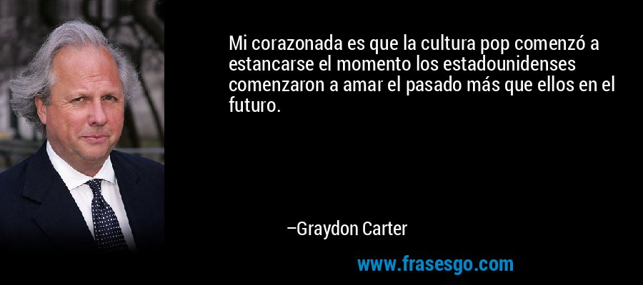 Mi corazonada es que la cultura pop comenzó a estancarse el momento los estadounidenses comenzaron a amar el pasado más que ellos en el futuro. – Graydon Carter