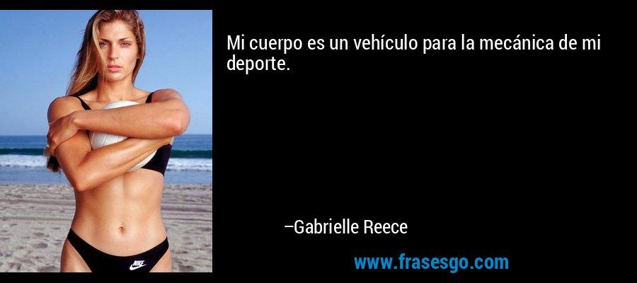 Mi cuerpo es un vehículo para la mecánica de mi deporte. – Gabrielle Reece
